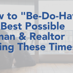 "How to ""Be-Do-Have"" the Best Possible Human & Realtor During These Times"
