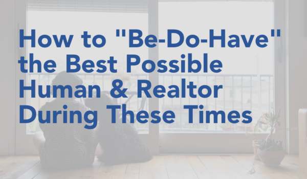 """How to """"Be-Do-Have"""" the Best Possible Human & Realtor During These Times"""