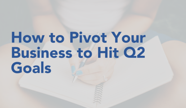 How to Pivot Your Business to Hit Q2 Goals